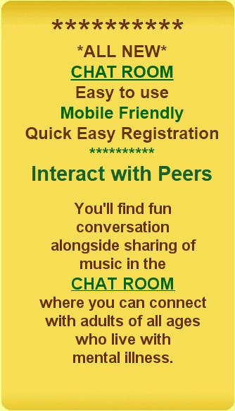 All New Chat Room Easy to use Mobile friendly quick easy registration. Interact with peers. You'll find fun conversation alongside sharing of music in the Chat Room where you can connect with adults of all ages who live with mental illness.